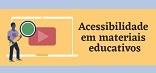 Acessibilidade em Materiais Educativos