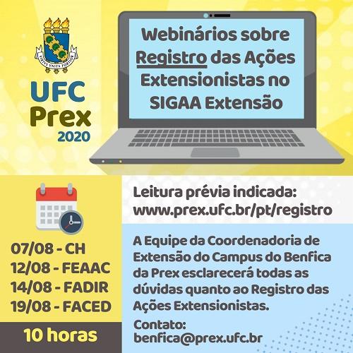 """Banner que tem no topo, à esquerda, o logotipo da UFC Prex acrescentado do ano 2020. À direita tem a ilustração de um notebook cuja tela informa """"Webinários sobre o Registro das Ações Extensionistas no SIGAA Extensão"""". À esquerda e abaixo tem as datas e horário das reuniões online dirigidas ao CH (7.agosto), FEAAC (12.agosto), FADIR (14.agosto) e FACED (19.agosto) - todas às 10 horas. Há a informação de que a leitura prévia deve ser no link www.prex.ufc.br/pt/registro e abaixo tem os dizeres """"a Equipe da Coordenadoria de Extensão do Campus do Benfica esclarecerá todas as dúvidas quanto ao Registro das Ações Extensionistas. Contato: benfica@prex.ufc.br""""."""